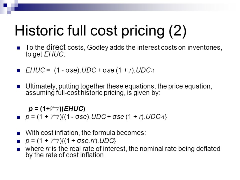 Historic full cost pricing (2) To the direct costs, Godley adds the interest costs on inventories, to get EHUC: EHUC = (1 - σse).UDC + σse (1 + r).UDC -1 Ultimately, putting together these equations, the price equation, assuming full-cost historic pricing, is given by: p = (1+  )(EHUC) p = (1 +  ){(1 - σse).UDC + σse (1 + r).UDC -1 } With cost inflation, the formula becomes: p = (1 +  ){(1 + σse.rr).UDC} where rr is the real rate of interest, the nominal rate being deflated by the rate of cost inflation.