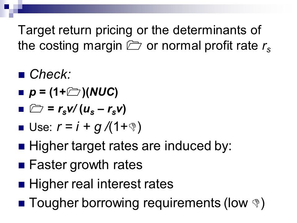 Target return pricing or the determinants of the costing margin  or normal profit rate r s Check: p = (1+  )(NUC)  = r s v/ (u s – r s v) Use: r = i + g /(1+  ) Higher target rates are induced by: Faster growth rates Higher real interest rates Tougher borrowing requirements (low  )