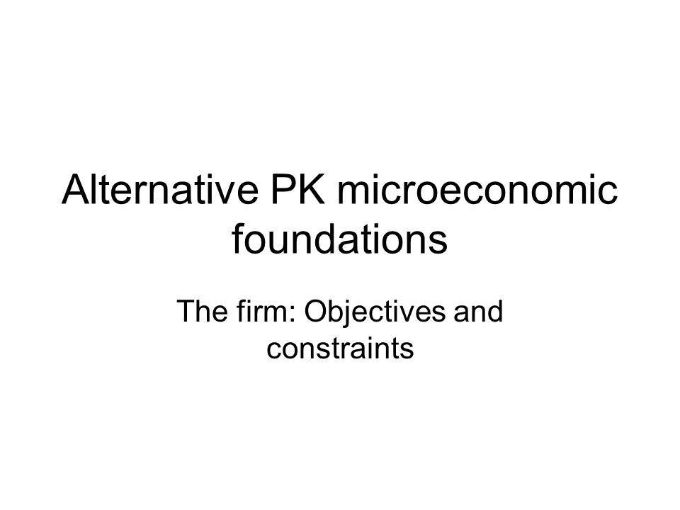 Alternative PK microeconomic foundations The firm: Objectives and constraints