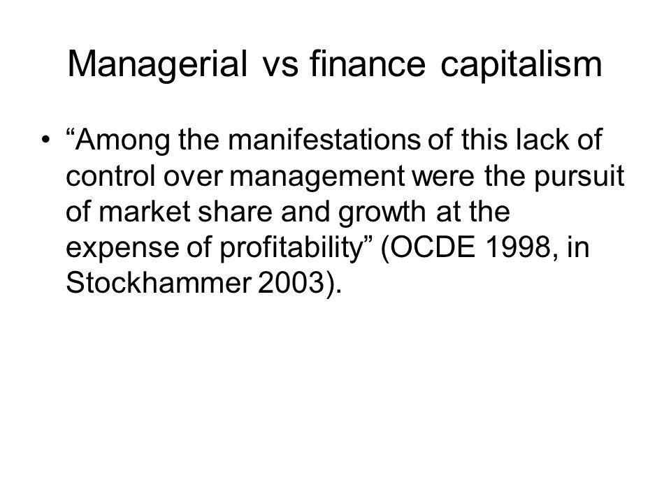 Managerial vs finance capitalism Among the manifestations of this lack of control over management were the pursuit of market share and growth at the expense of profitability (OCDE 1998, in Stockhammer 2003).
