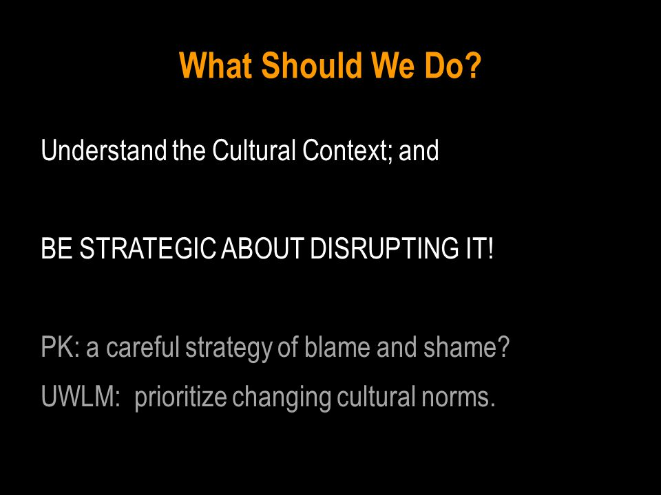 What Should We Do. Understand the Cultural Context; and BE STRATEGIC ABOUT DISRUPTING IT.