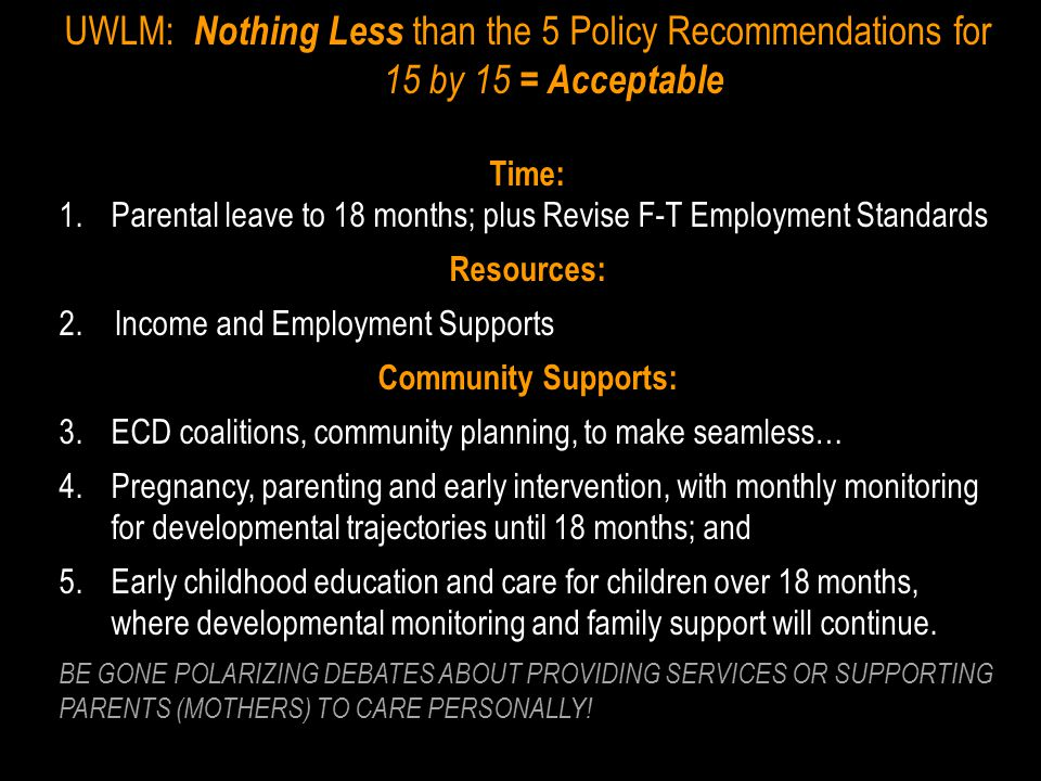 UWLM: Nothing Less than the 5 Policy Recommendations for 15 by 15 = Acceptable Time: 1.Parental leave to 18 months; plus Revise F-T Employment Standards Resources: 2.