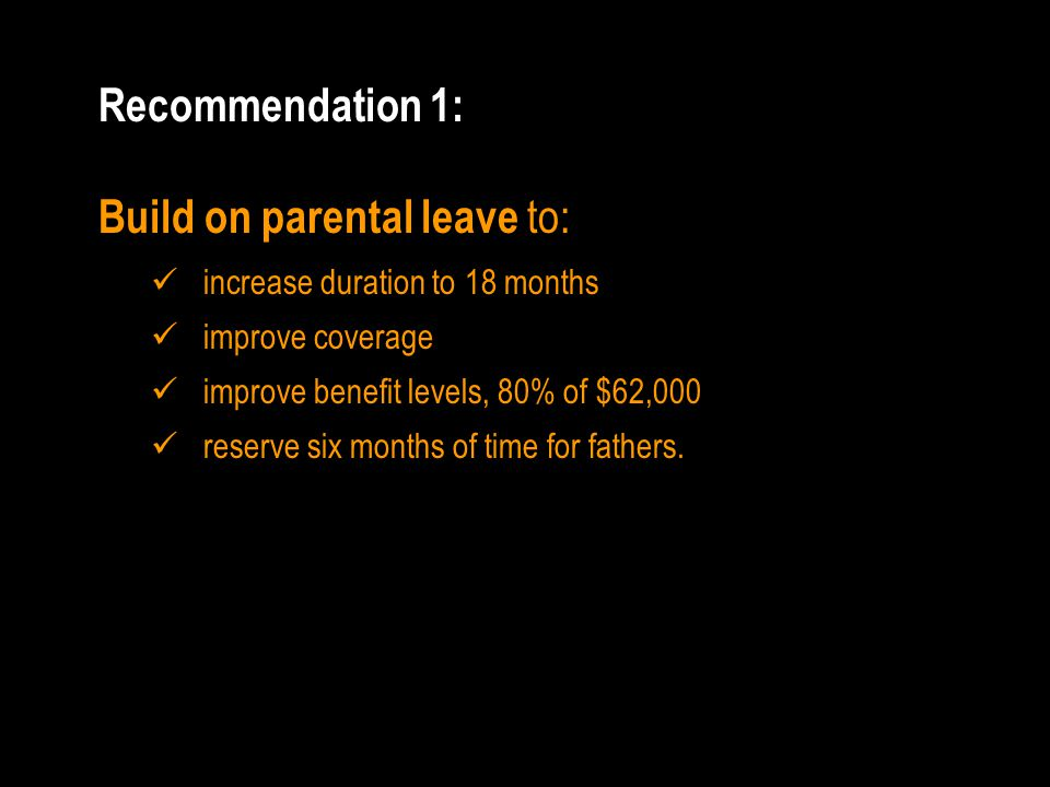 Recommendation 1: Build on parental leave to: increase duration to 18 months improve coverage improve benefit levels, 80% of $62,000 reserve six months of time for fathers.