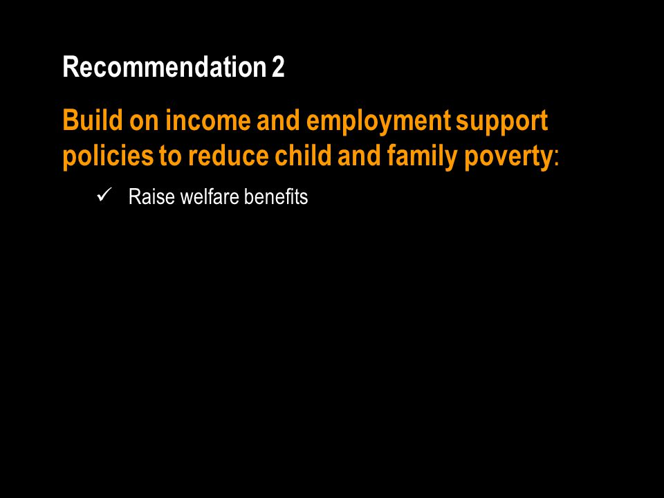 Recommendation 2 Build on income and employment support policies to reduce child and family poverty : Raise welfare benefits