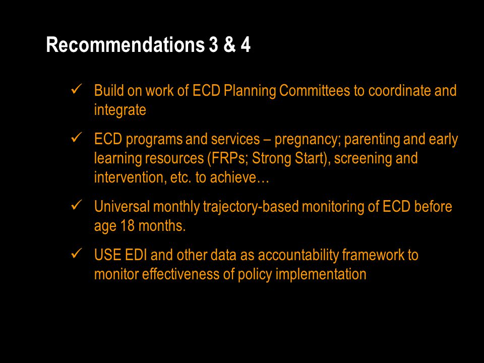 Recommendations 3 & 4 Build on work of ECD Planning Committees to coordinate and integrate ECD programs and services – pregnancy; parenting and early learning resources (FRPs; Strong Start), screening and intervention, etc.