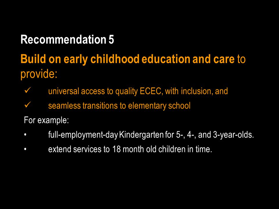 Recommendation 5 Build on early childhood education and care to provide: universal access to quality ECEC, with inclusion, and seamless transitions to elementary school For example: full-employment-day Kindergarten for 5-, 4-, and 3-year-olds.