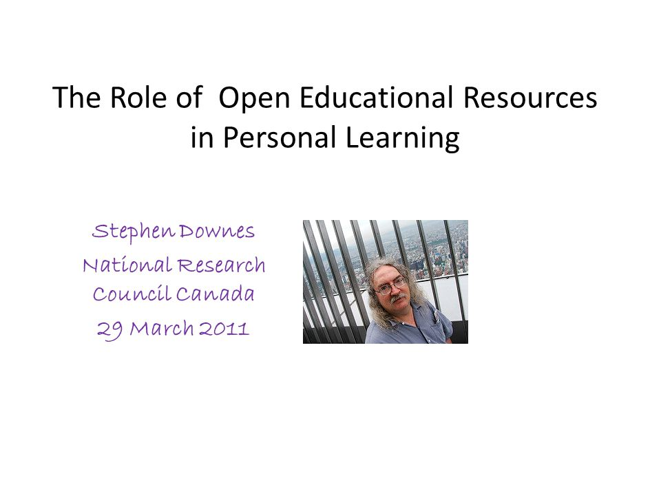 The Role of Open Educational Resources in Personal Learning Stephen Downes National Research Council Canada 29 March 2011