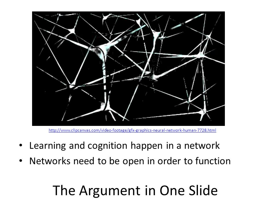 The Argument in One Slide Learning and cognition happen in a network Networks need to be open in order to function http://www.clipcanvas.com/video-footage/gfx-graphics-neural-network-human-7728.html