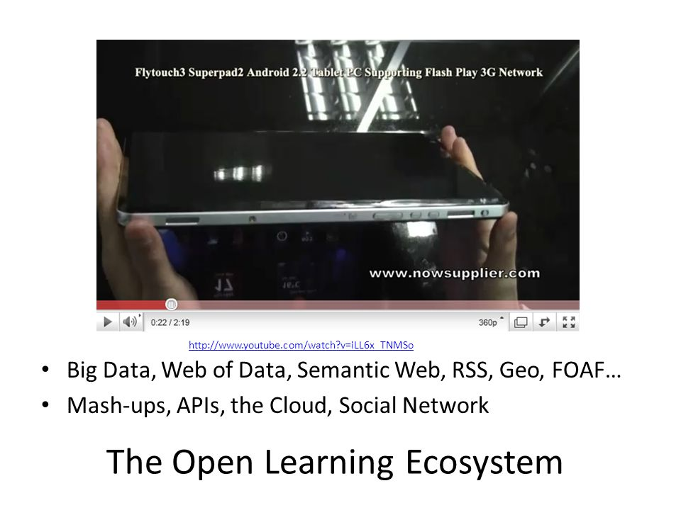 Big Data, Web of Data, Semantic Web, RSS, Geo, FOAF… Mash-ups, APIs, the Cloud, Social Network The Open Learning Ecosystem http://www.youtube.com/watch v=iLL6x_TNMSo
