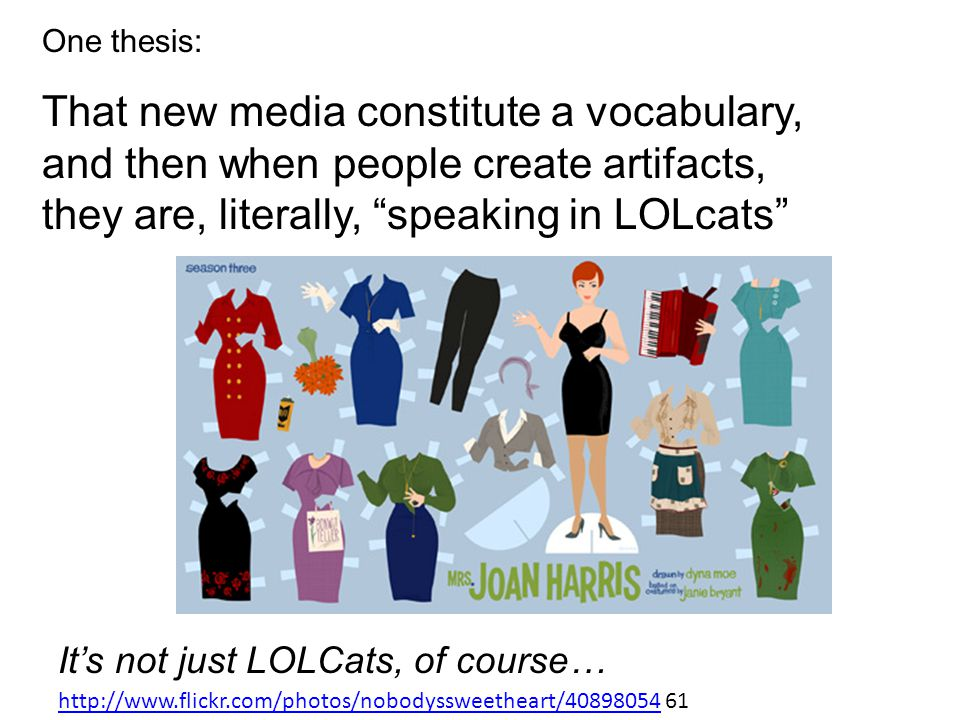 One thesis: That new media constitute a vocabulary, and then when people create artifacts, they are, literally, speaking in LOLcats It's not just LOLCats, of course… http://www.flickr.com/photos/nobodyssweetheart/40898054http://www.flickr.com/photos/nobodyssweetheart/40898054 61
