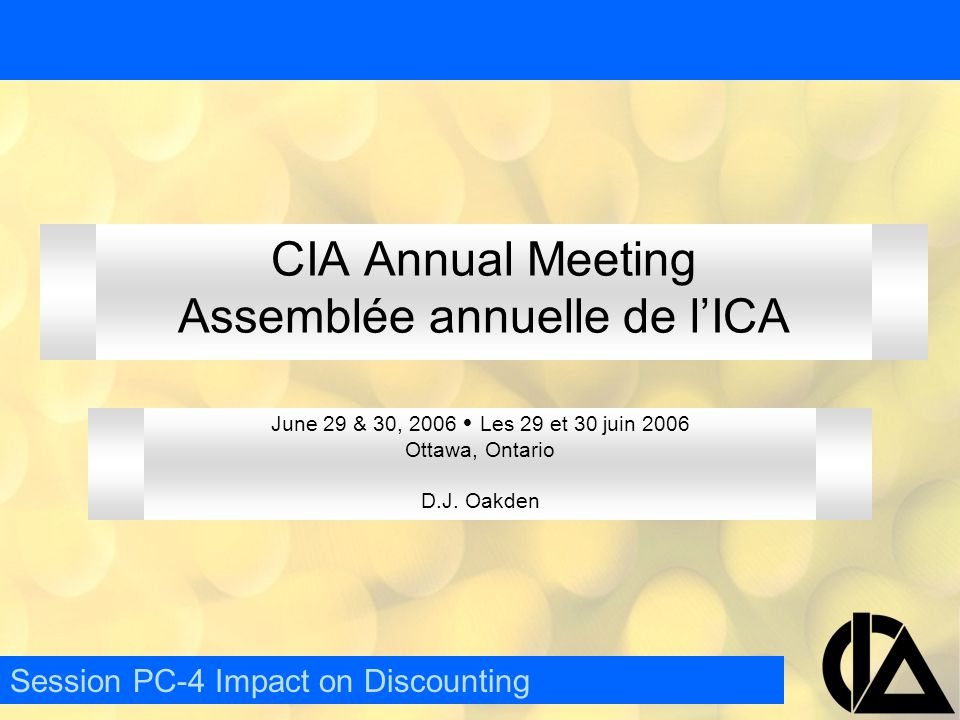 CIA Annual Meeting  Assemblée annuelle de l'ICA Valuation of Assets –Held to Maturity Amortized value  Unrealized gains/losses not shown –Held for Trading Market value  Unrealized gains/losses included in income –Available for Trading Market Value  Unrealized gains/losses included in other comprehensive income –Fair Value Option Market Value  Unrealized gains/losses included in income Session PC-4 Impact on Discounting