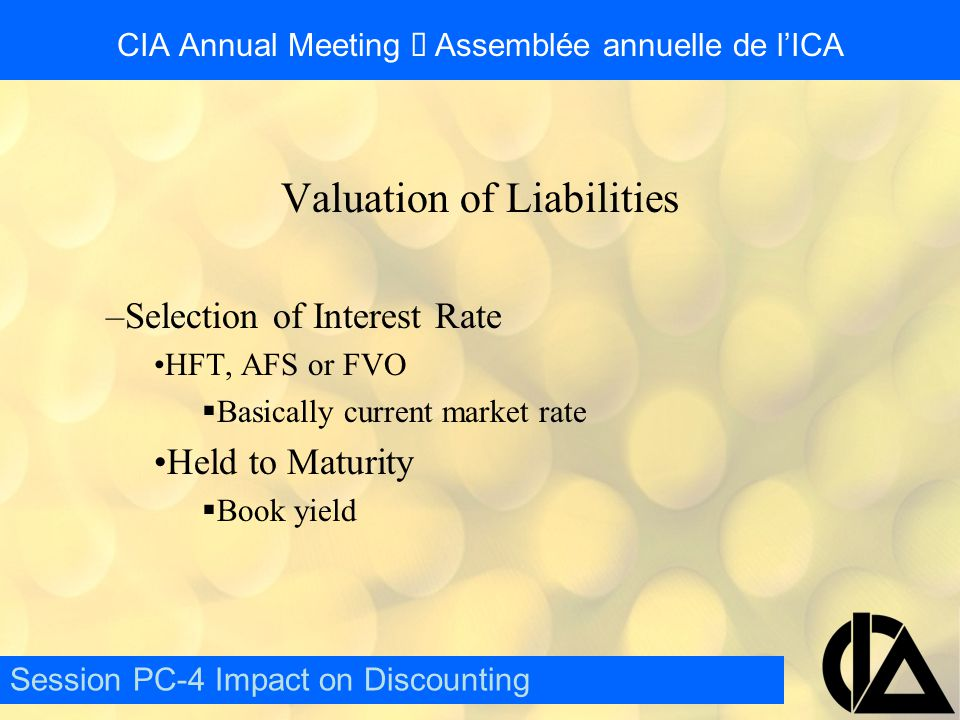 CIA Annual Meeting  Assemblée annuelle de l'ICA Valuation of Liabilities –Selection of Interest Rate HFT, AFS or FVO  Basically current market rate Held to Maturity  Book yield Session PC-4 Impact on Discounting
