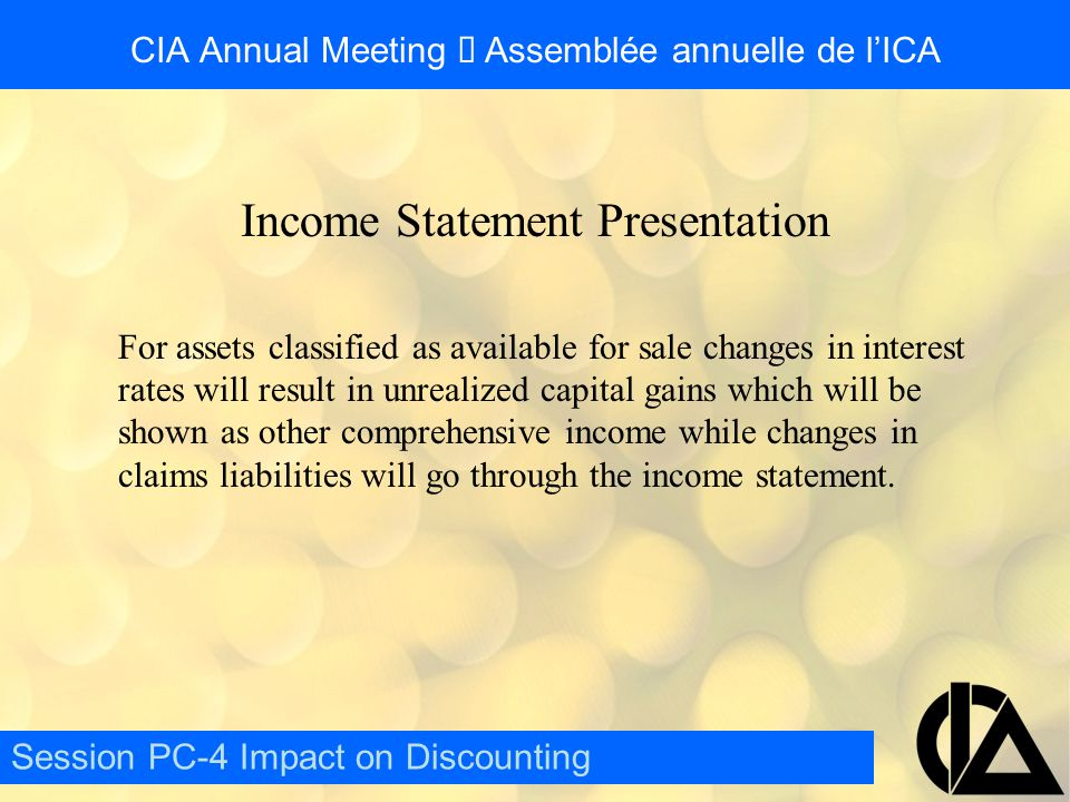 CIA Annual Meeting  Assemblée annuelle de l'ICA Income Statement Presentation For assets classified as available for sale changes in interest rates will result in unrealized capital gains which will be shown as other comprehensive income while changes in claims liabilities will go through the income statement.