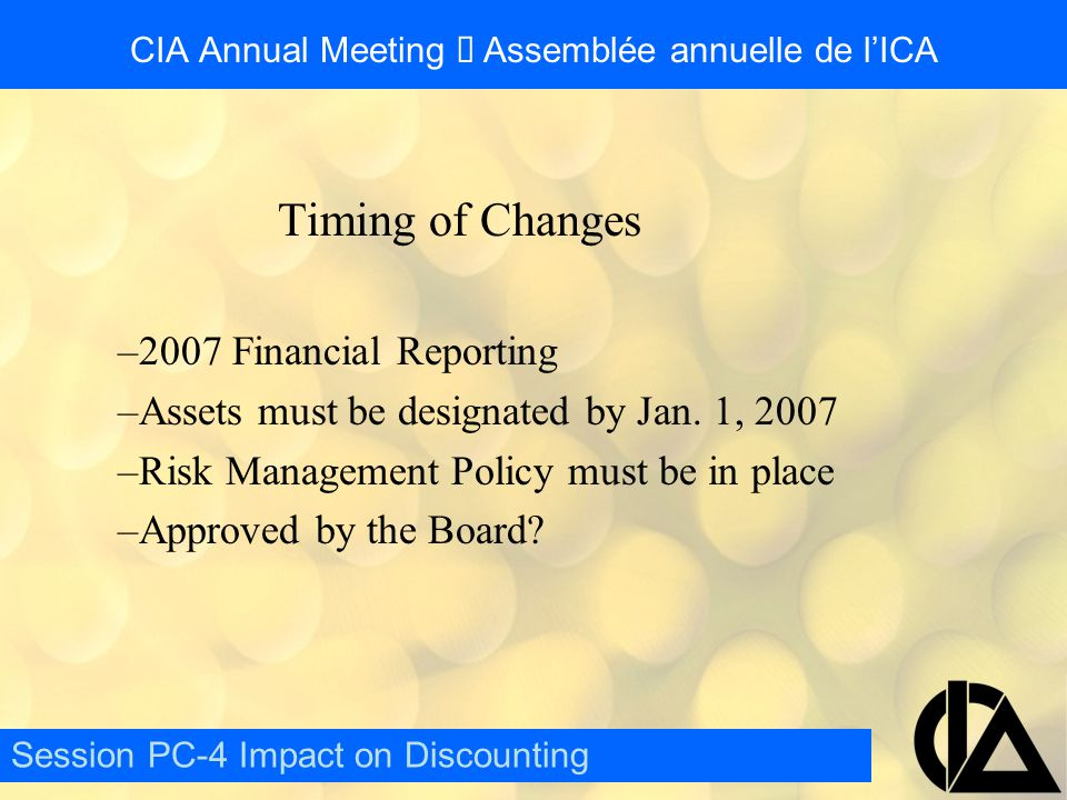 CIA Annual Meeting  Assemblée annuelle de l'ICA Timing of Changes –2007 Financial Reporting –Assets must be designated by Jan.