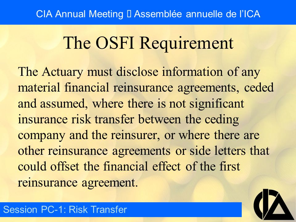 CIA Annual Meeting  Assemblée annuelle de l'ICA The Actuary must disclose information of any material financial reinsurance agreements, ceded and assumed, where there is not significant insurance risk transfer between the ceding company and the reinsurer, or where there are other reinsurance agreements or side letters that could offset the financial effect of the first reinsurance agreement.