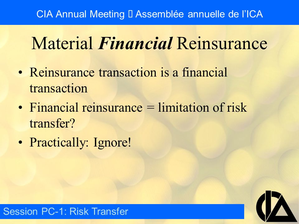 CIA Annual Meeting  Assemblée annuelle de l'ICA Reinsurance transaction is a financial transaction Financial reinsurance = limitation of risk transfer.