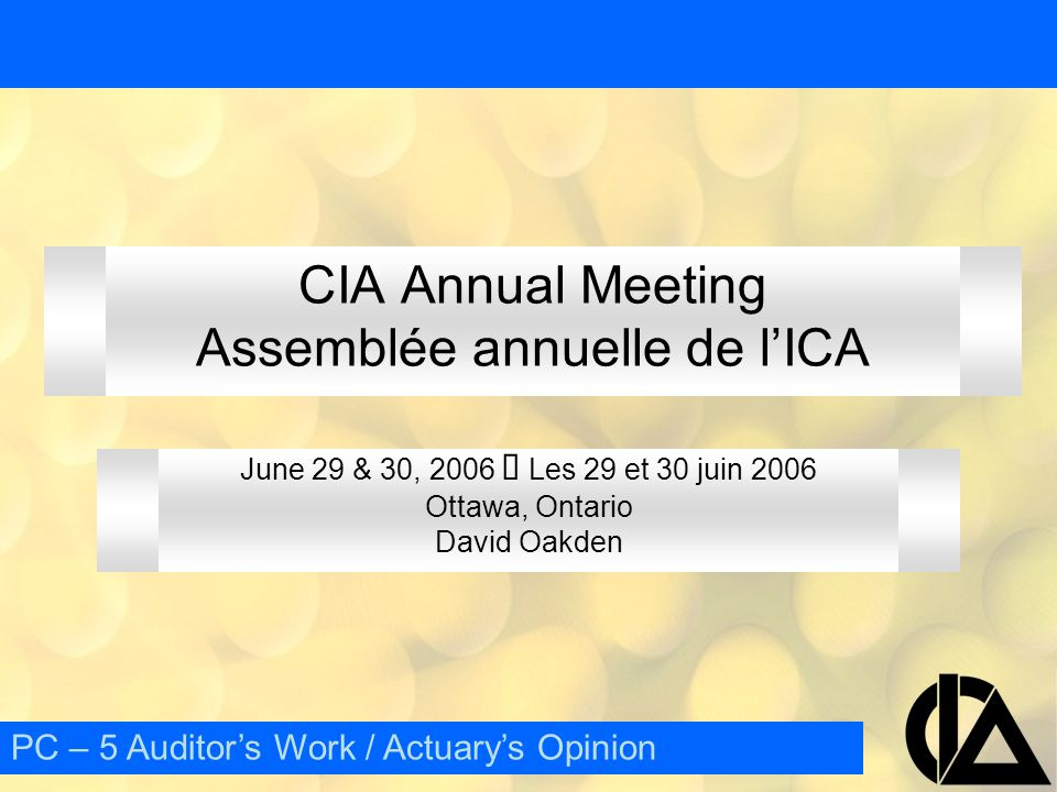 CIA Annual Meeting  Assemblée annuelle de l'ICA E – 15 Outline Appointment Role and Duties Qualifications External Review External Audit vs ER PC – 5 Auditor's Work / Actuary's Opinion