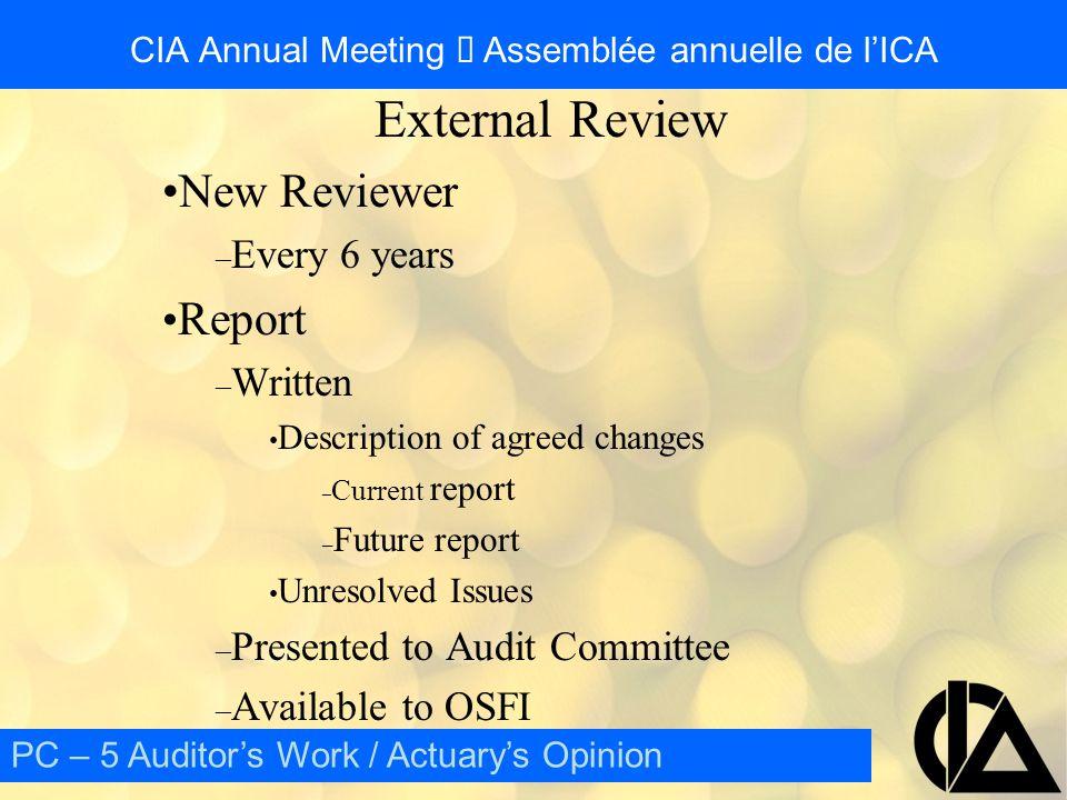 CIA Annual Meeting  Assemblée annuelle de l'ICA External Audit vs External Review External Review – Controls – Procedures – Assumptions – Documentation External Audit – Detailed Calculations – Results PC – 5 Auditor's Work / Actuary's Opinion