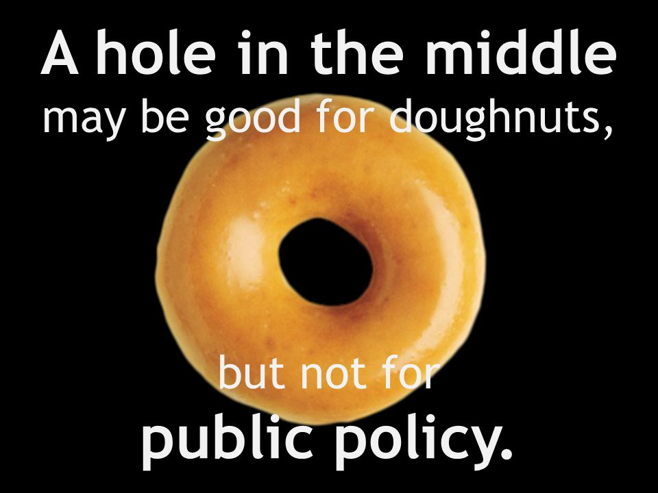 A hole in the middle may be good for doughnuts, but not for public policy.