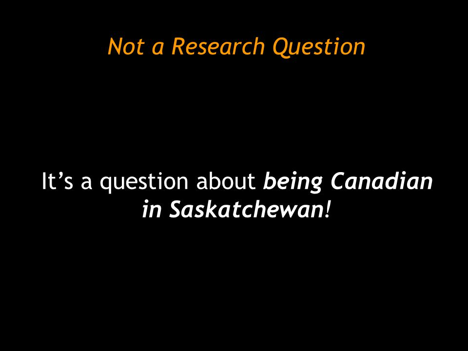 Not a Research Question It's a question about being Canadian in Saskatchewan!