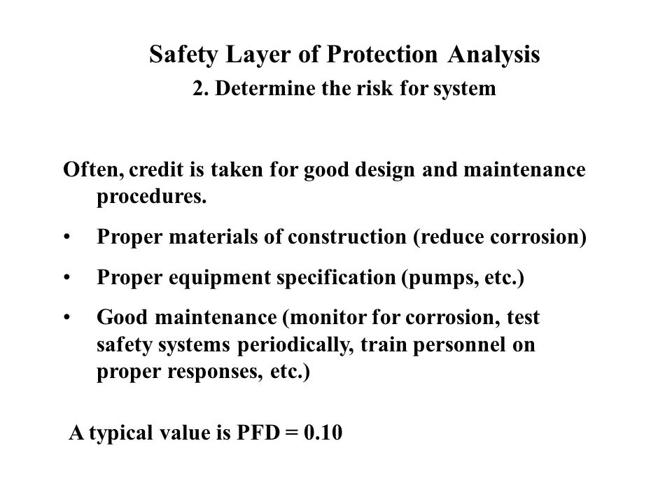 Safety Layer of Protection Analysis 2. Determine the risk for system Often, credit is taken for good design and maintenance procedures. Proper materia