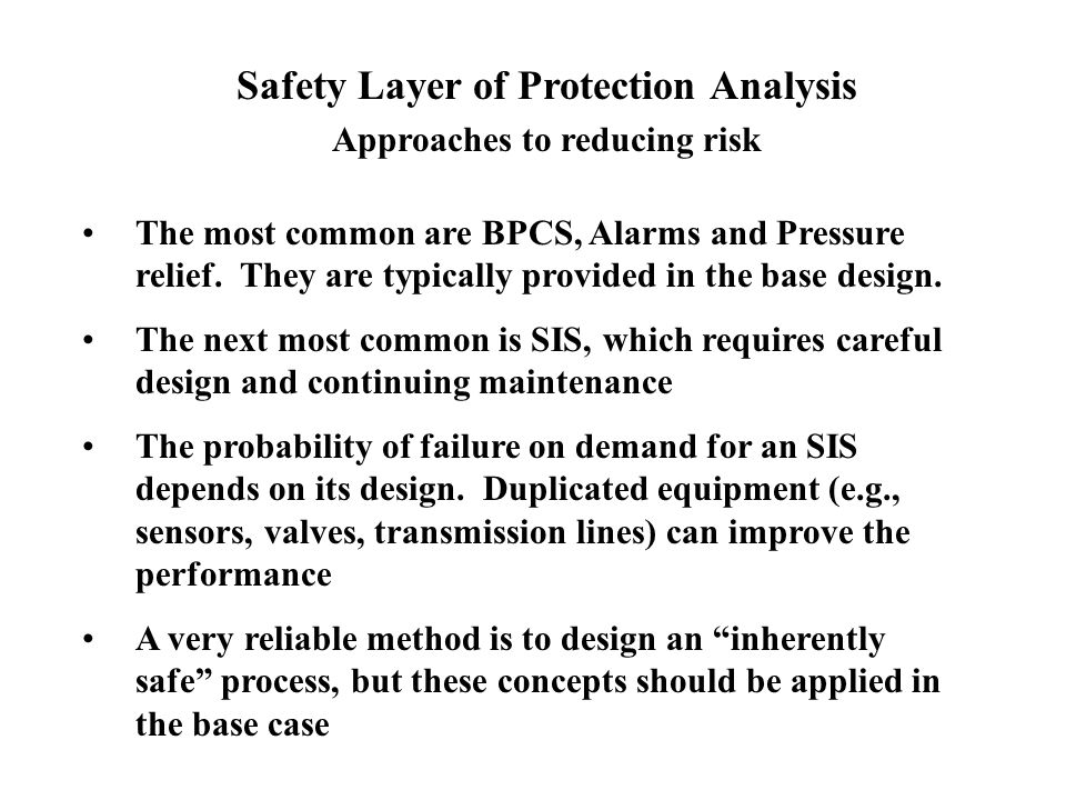 Safety Layer of Protection Analysis Approaches to reducing risk The most common are BPCS, Alarms and Pressure relief. They are typically provided in t
