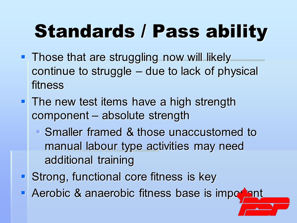 Standards / Pass ability  Those that are struggling now will likely continue to struggle – due to lack of physical fitness  The new test items have a high strength component – absolute strength  Smaller framed & those unaccustomed to manual labour type activities may need additional training  Strong, functional core fitness is key  Aerobic & anaerobic fitness base is important
