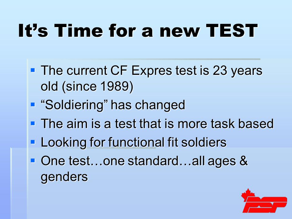 It's Time for a new TEST  The current CF Expres test is 23 years old (since 1989)  Soldiering has changed  The aim is a test that is more task based  Looking for functional fit soldiers  One test…one standard…all ages & genders