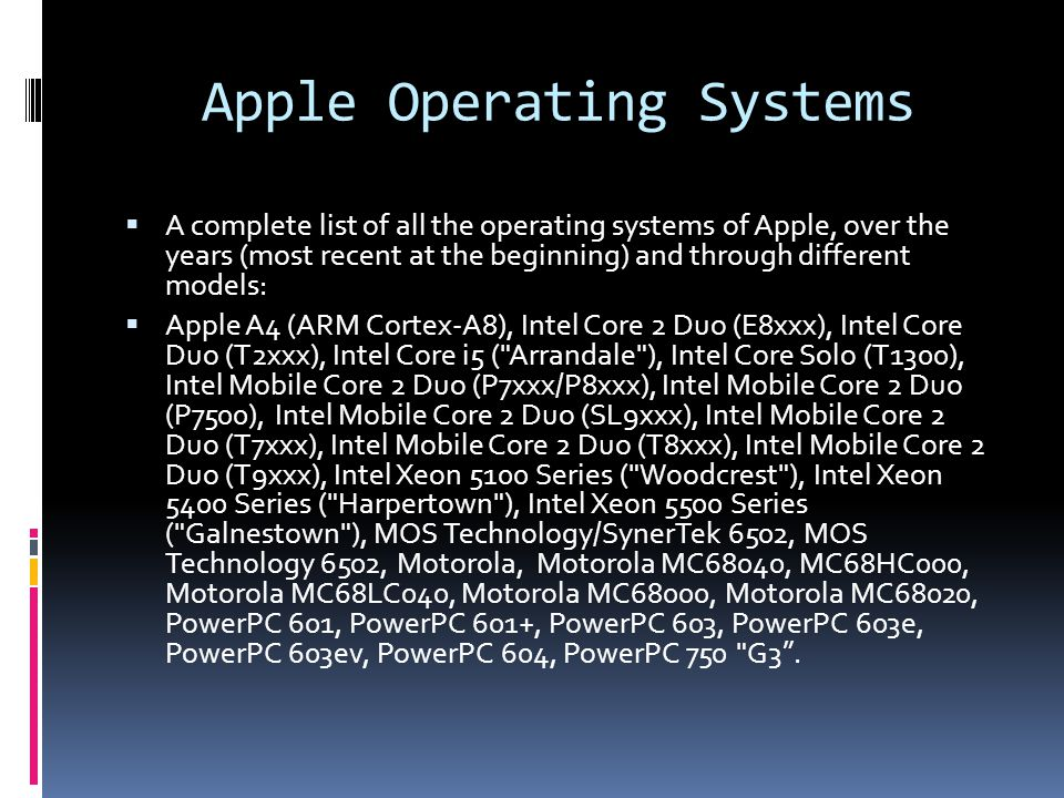 Apple Operating Systems  A complete list of all the operating systems of Apple, over the years (most recent at the beginning) and through different models:  Apple A4 (ARM Cortex-A8), Intel Core 2 Duo (E8xxx), Intel Core Duo (T2xxx), Intel Core i5 ( Arrandale ), Intel Core Solo (T1300), Intel Mobile Core 2 Duo (P7xxx/P8xxx), Intel Mobile Core 2 Duo (P7500), Intel Mobile Core 2 Duo (SL9xxx), Intel Mobile Core 2 Duo (T7xxx), Intel Mobile Core 2 Duo (T8xxx), Intel Mobile Core 2 Duo (T9xxx), Intel Xeon 5100 Series ( Woodcrest ), Intel Xeon 5400 Series ( Harpertown ), Intel Xeon 5500 Series ( Galnestown ), MOS Technology/SynerTek 6502, MOS Technology 6502, Motorola, Motorola MC68040, MC68HC000, Motorola MC68LC040, Motorola MC68000, Motorola MC68020, PowerPC 601, PowerPC 601+, PowerPC 603, PowerPC 603e, PowerPC 603ev, PowerPC 604, PowerPC 750 G3 .