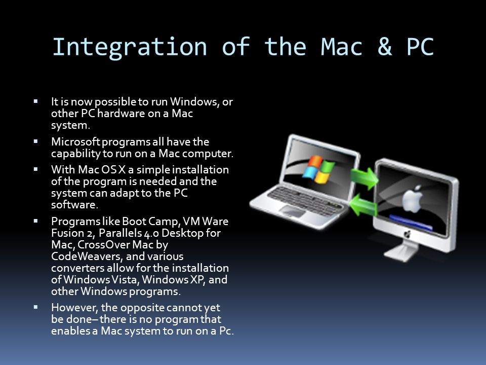 Integration of the Mac & PC  It is now possible to run Windows, or other PC hardware on a Mac system.