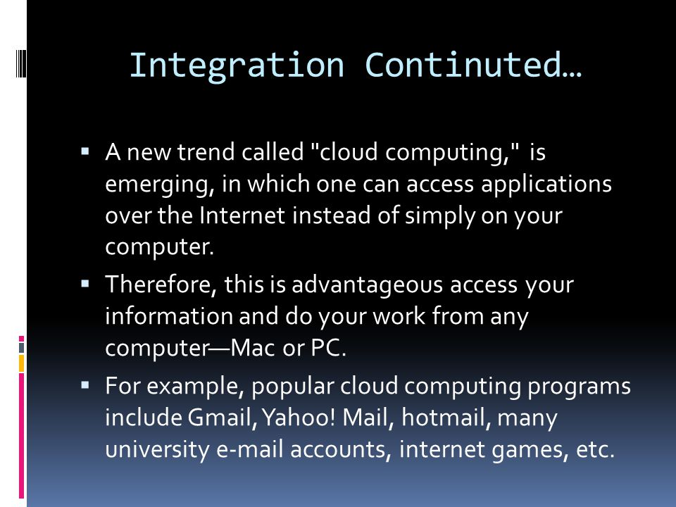 Integration Continuted…  A new trend called cloud computing, is emerging, in which one can access applications over the Internet instead of simply on your computer.