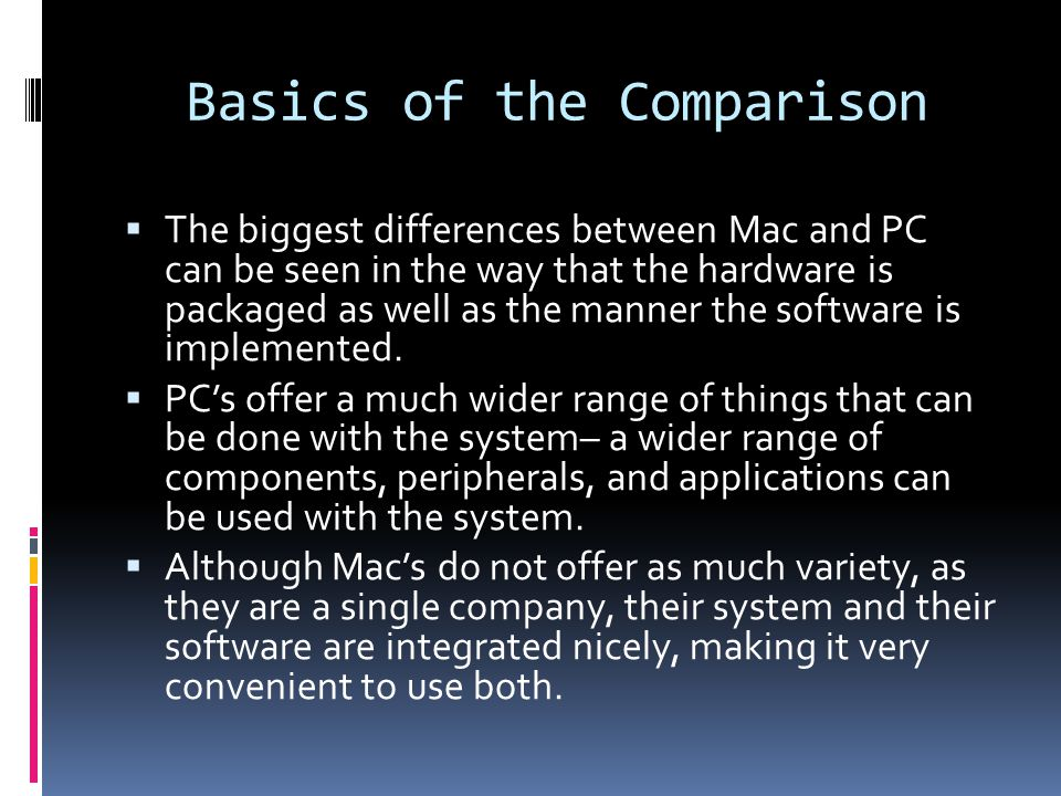 Basics of the Comparison  The biggest differences between Mac and PC can be seen in the way that the hardware is packaged as well as the manner the software is implemented.