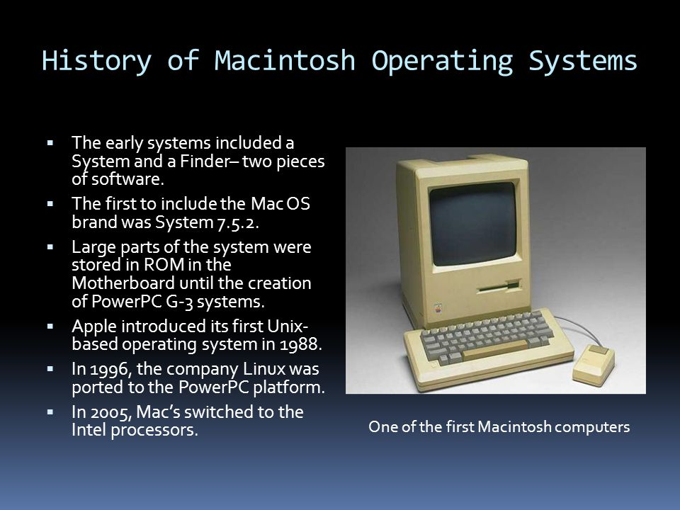 History of Macintosh Operating Systems  The early systems included a System and a Finder– two pieces of software.
