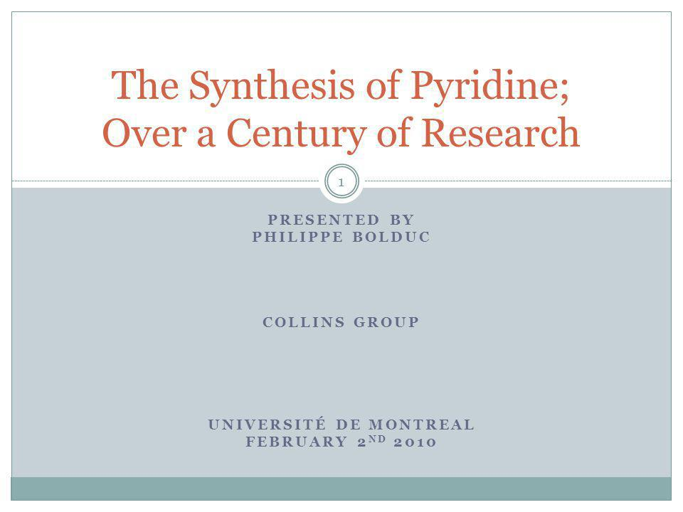 PRESENTED BY PHILIPPE BOLDUC COLLINS GROUP UNIVERSITÉ DE MONTREAL FEBRUARY 2 ND 2010 The Synthesis of Pyridine; Over a Century of Research 1