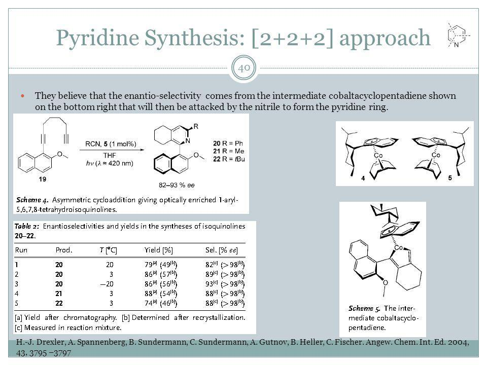 Pyridine Synthesis: [2+2+2] approach They believe that the enantio-selectivity comes from the intermediate cobaltacyclopentadiene shown on the bottom right that will then be attacked by the nitrile to form the pyridine ring.