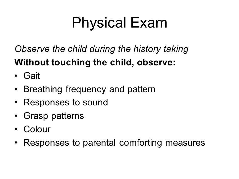 Physical Exam Observe the child during the history taking Without touching the child, observe: Gait Breathing frequency and pattern Responses to sound