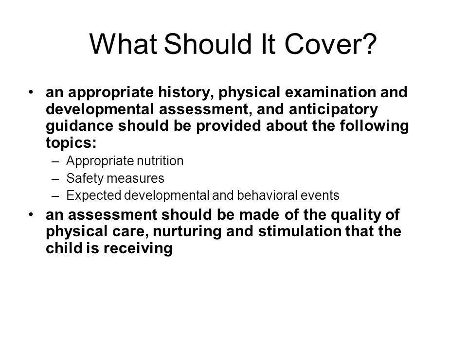 What Should It Cover? an appropriate history, physical examination and developmental assessment, and anticipatory guidance should be provided about th