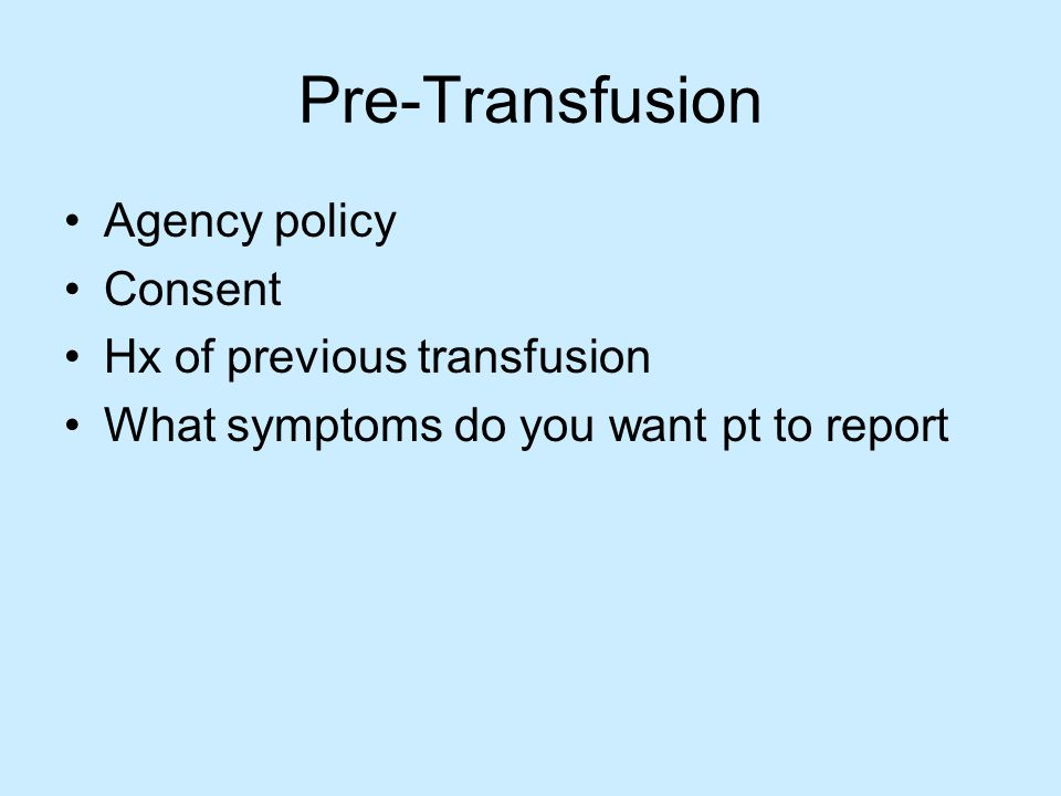 Pre-Transfusion Agency policy Consent Hx of previous transfusion What symptoms do you want pt to report
