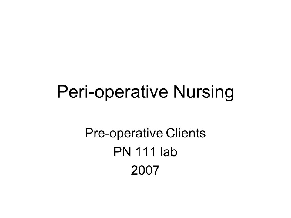 Peri-operative Nursing Pre-operative Clients PN 111 lab 2007