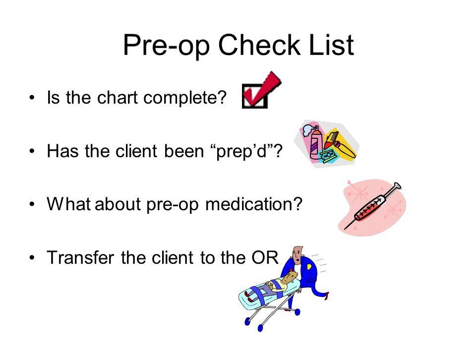 Pre-op Check List Is the chart complete.Has the client been prep'd .