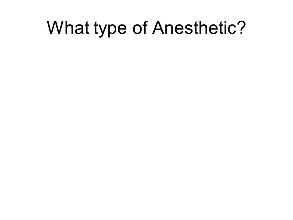 What type of Anesthetic?