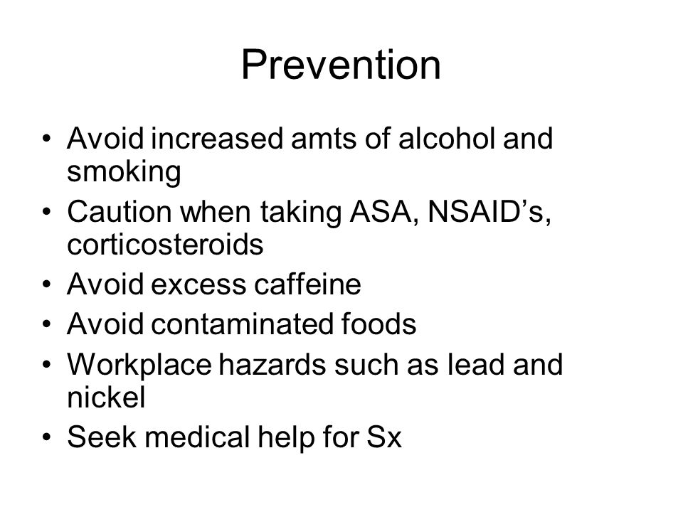 Prevention Avoid increased amts of alcohol and smoking Caution when taking ASA, NSAID's, corticosteroids Avoid excess caffeine Avoid contaminated foods Workplace hazards such as lead and nickel Seek medical help for Sx