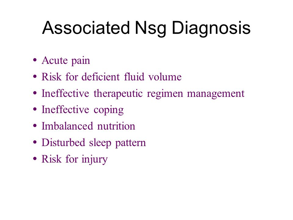 Associated Nsg Diagnosis  Acute pain  Risk for deficient fluid volume  Ineffective therapeutic regimen management  Ineffective coping  Imbalanced