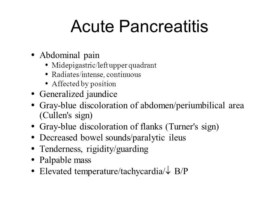 Acute Pancreatitis  Abdominal pain  Midepigastric/left upper quadrant  Radiates/intense, continuous  Affected by position  Generalized jaundice  Gray-blue discoloration of abdomen/periumbilical area (Cullen s sign)  Gray-blue discoloration of flanks (Turner s sign)  Decreased bowel sounds/paralytic ileus  Tenderness, rigidity/guarding  Palpable mass  Elevated temperature/tachycardia/  B/P