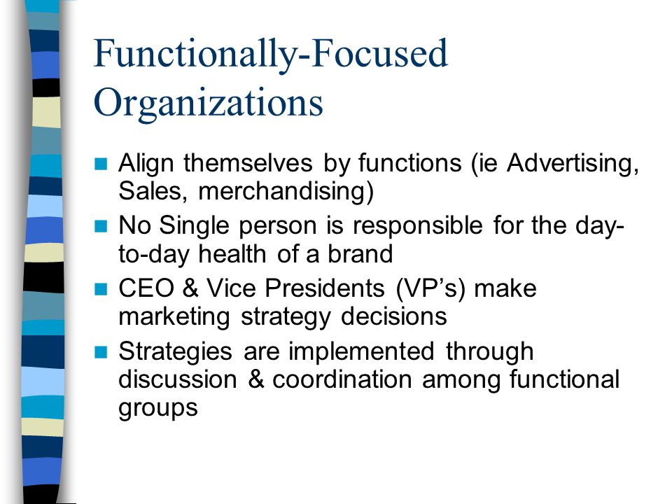 Functionally-Focused Organizations Align themselves by functions (ie Advertising, Sales, merchandising) No Single person is responsible for the day- to-day health of a brand CEO & Vice Presidents (VP's) make marketing strategy decisions Strategies are implemented through discussion & coordination among functional groups