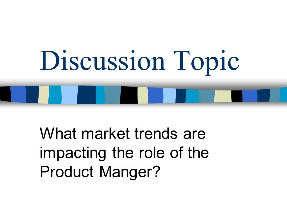 Discussion Topic What market trends are impacting the role of the Product Manger