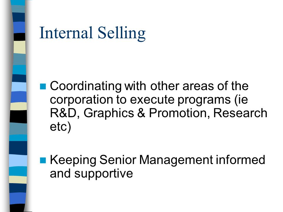 Internal Selling Coordinating with other areas of the corporation to execute programs (ie R&D, Graphics & Promotion, Research etc) Keeping Senior Management informed and supportive