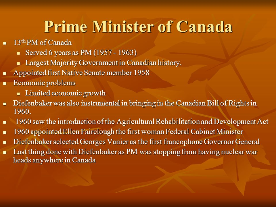 Prime Minister of Canada 13 th PM of Canada 13 th PM of Canada Served 6 years as PM ( ) Served 6 years as PM ( ) Largest Majority Government in Canadian history.
