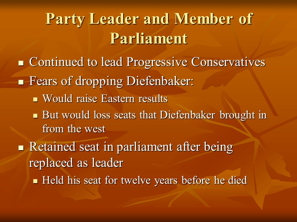 Party Leader and Member of Parliament Continued to lead Progressive Conservatives Continued to lead Progressive Conservatives Fears of dropping Diefenbaker: Fears of dropping Diefenbaker: Would raise Eastern results Would raise Eastern results But would loss seats that Diefenbaker brought in from the west But would loss seats that Diefenbaker brought in from the west Retained seat in parliament after being replaced as leader Retained seat in parliament after being replaced as leader Held his seat for twelve years before he died Held his seat for twelve years before he died