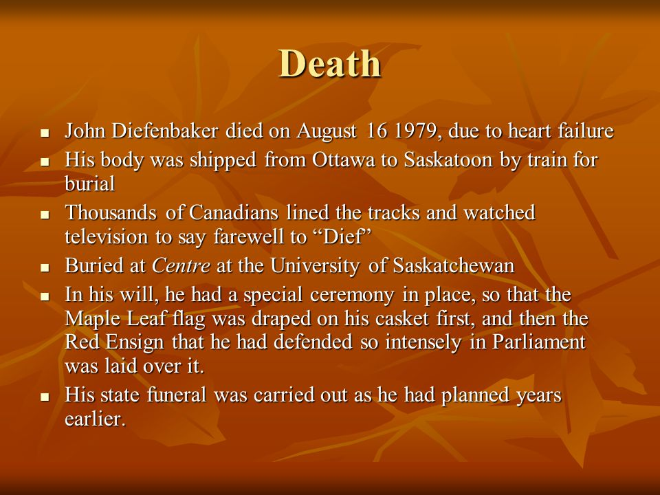 Death John Diefenbaker died on August 16 1979, due to heart failure John Diefenbaker died on August 16 1979, due to heart failure His body was shipped from Ottawa to Saskatoon by train for burial His body was shipped from Ottawa to Saskatoon by train for burial Thousands of Canadians lined the tracks and watched television to say farewell to Dief Thousands of Canadians lined the tracks and watched television to say farewell to Dief Buried at Centre at the University of Saskatchewan Buried at Centre at the University of Saskatchewan In his will, he had a special ceremony in place, so that the Maple Leaf flag was draped on his casket first, and then the Red Ensign that he had defended so intensely in Parliament was laid over it.